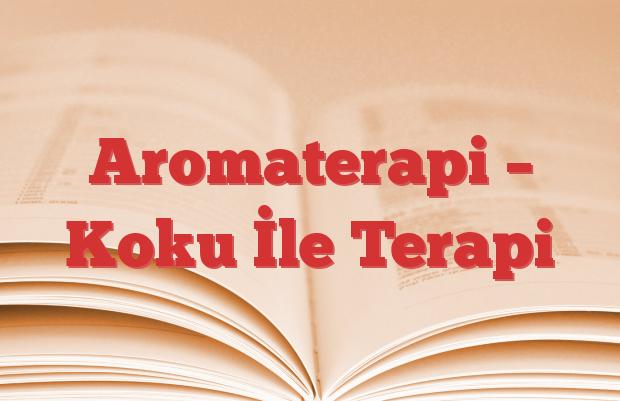Aromaterapi – Koku İle Terapi