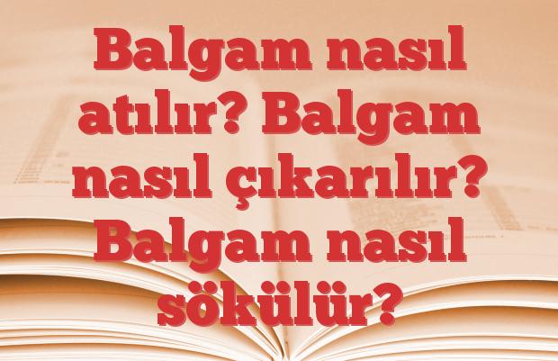 Balgam nasıl atılır? Balgam nasıl çıkarılır? Balgam nasıl sökülür?