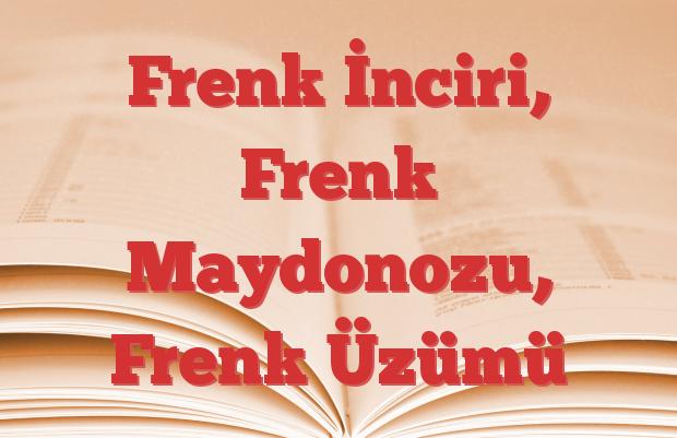 Frenk İnciri, Frenk Maydonozu, Frenk Üzümü