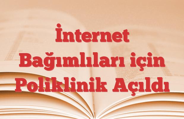 İnternet Bağımlıları için Poliklinik Açıldı