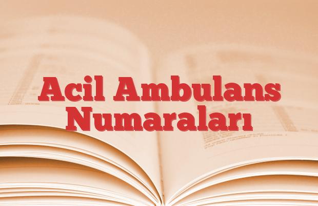 Acil Ambulans Numaraları