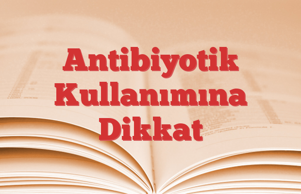 Antibiyotik Kullanımına Dikkat