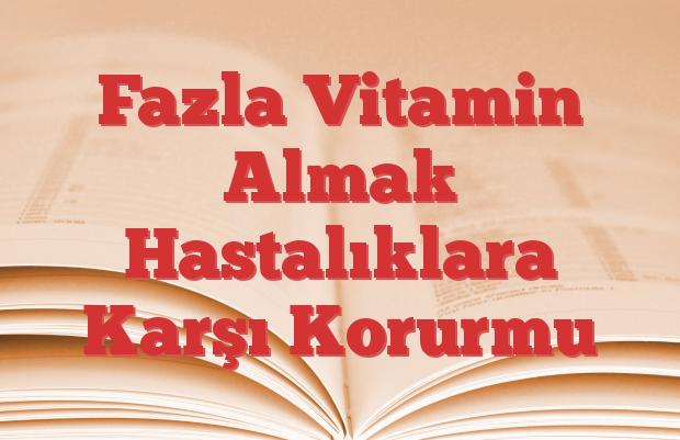 Fazla Vitamin Almak Hastalıklara Karşı Korurmu