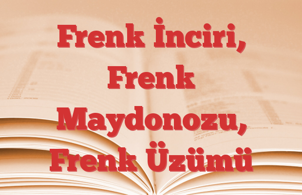 Frenk İnciri, Frenk Maydonozu, Frenk Üzümü