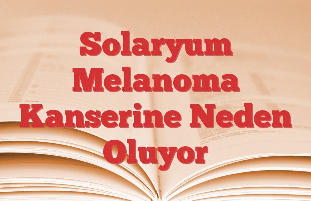 Solaryum Melanoma Kanserine Neden Oluyor