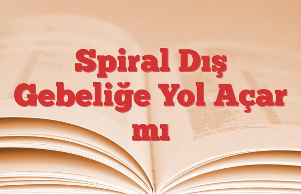 Spiral Dış Gebeliğe Yol Açar mı