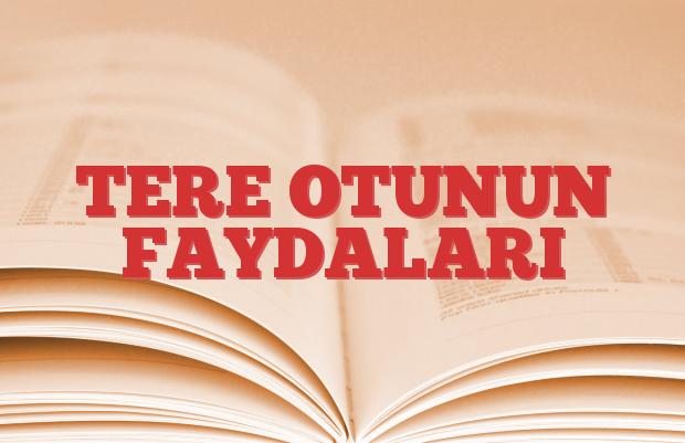 TERE OTUNUN FAYDALARI