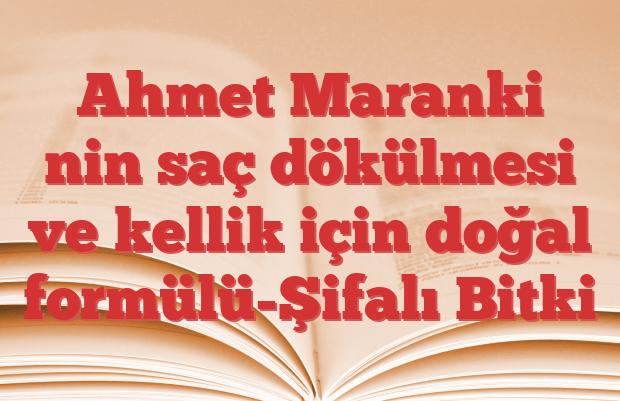 Ahmet Maranki nin saç dökülmesi ve kellik için doğal formülü-Şifalı Bitki