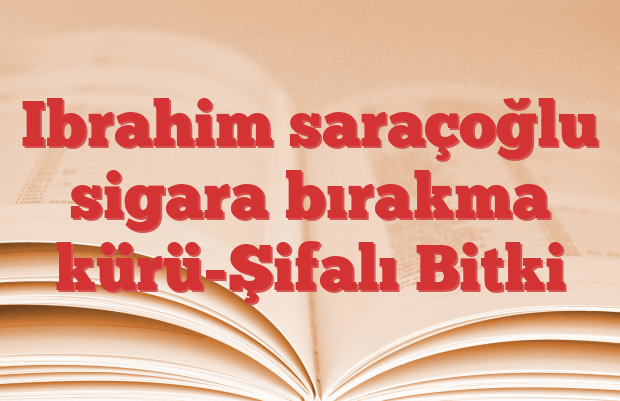 Ibrahim saraçoğlu sigara bırakma kürü-Şifalı Bitki
