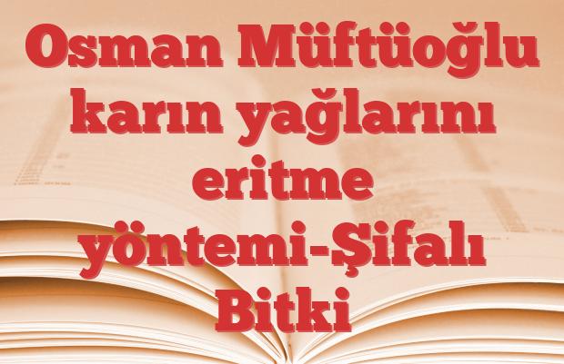 Osman Müftüoğlu karın yağlarını eritme yöntemi-Şifalı Bitki