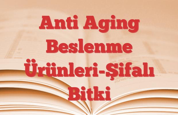 Anti Aging Beslenme Ürünleri-Şifalı Bitki