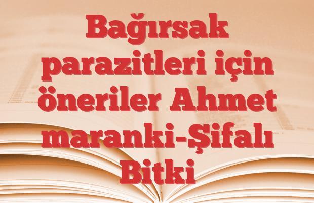Bağırsak parazitleri için öneriler Ahmet maranki-Şifalı Bitki