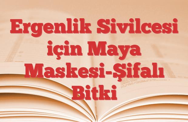 Ergenlik Sivilcesi için Maya Maskesi-Şifalı Bitki